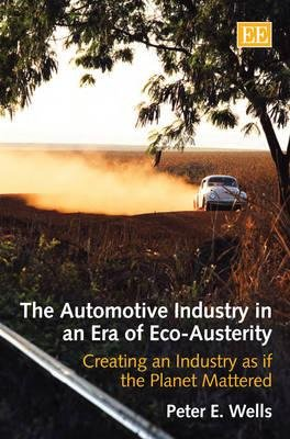 The Automotive Industry in an Era of Eco-Austerity - Creating an Industry as if the Planet Mattered (Hardcover): Peter E. Wells