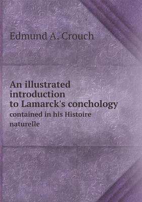 An Illustrated Introduction to Lamarck's Conchology Contained in His Histoire Naturelle (Paperback): Edmund A. Crouch