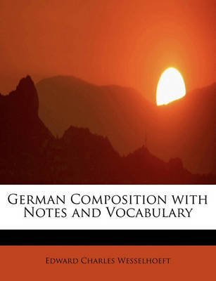 German Composition with Notes and Vocabulary (Paperback): Edward Charles Wesselhoeft