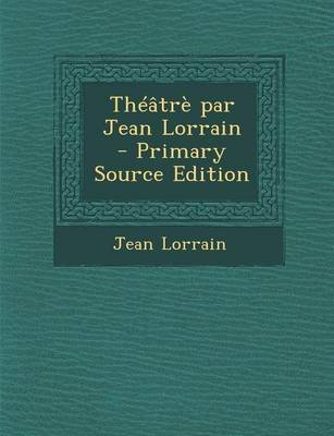 Theatre Par Jean Lorrain - Primary Source Edition (English, French, Paperback): Jean Lorrain