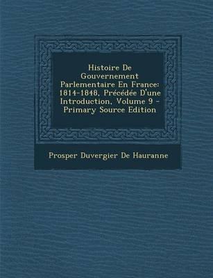 Histoire de Gouvernement Parlementaire En France - 1814-1848, Precedee D'Une Introduction, Volume 9 - Primary Source...