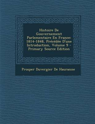 Histoire de Gouvernement Parlementaire En France - 1814-1848, Precedee D'Une Introduction, Volume 9 - Primary Source...