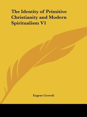 The Identity of Primitive Christianity and Modern Spiritualism V1 (Hardcover): Eugene Crowell