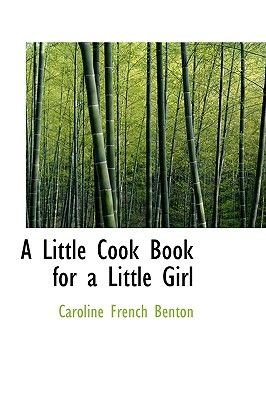 A Little Cook Book for a Little Girl (Paperback): Caroline French Benton