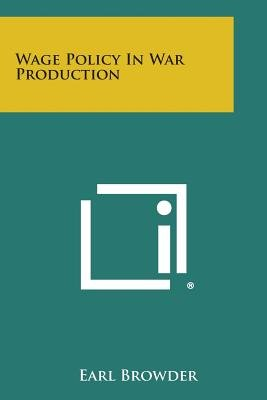 Wage Policy in War Production (Paperback): Earl Browder