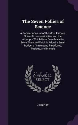 The Seven Follies of Science - A Popular Account of the Most Famous Scientific Impossibilities and the Attempts Which Have Been...