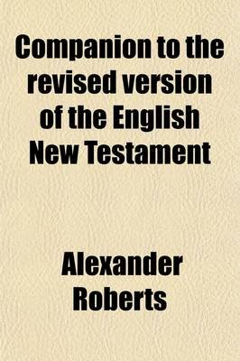 Companion to the Revised Version of the English New Testament (Paperback): Alexander Roberts