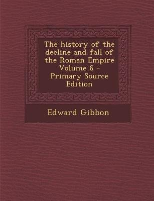 The History of the Decline and Fall of the Roman Empire Volume 6 (Paperback, Primary Source): Edward Gibbon