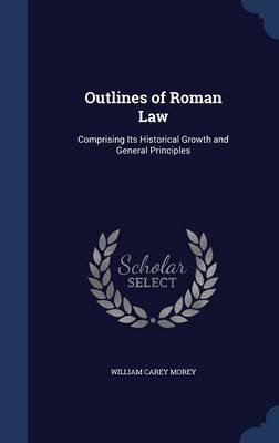 Outlines of Roman Law - Comprising Its Historical Growth and General Principles (Hardcover): William Carey Morey