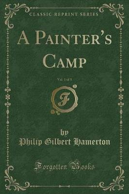 A Painter's Camp, Vol. 1 of 3 (Classic Reprint) (Paperback): Philip Gilbert Hamerton