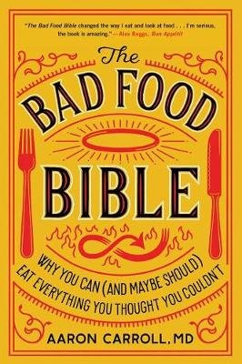 The Bad Food Bible - Why You Can (and Maybe Should) Eat Everything You Thought You Couldn't (Paperback): Aaron Carroll