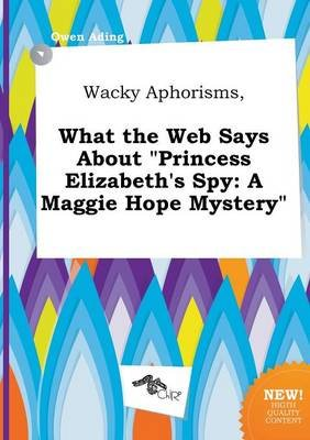 Wacky Aphorisms, What the Web Says about Princess Elizabeth's Spy - A Maggie Hope Mystery (Paperback): Owen Ading