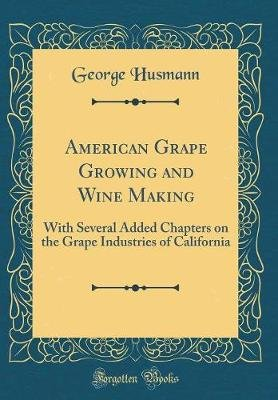 American Grape Growing and Wine Making - With Several Added Chapters on the Grape Industries of California (Classic Reprint)...