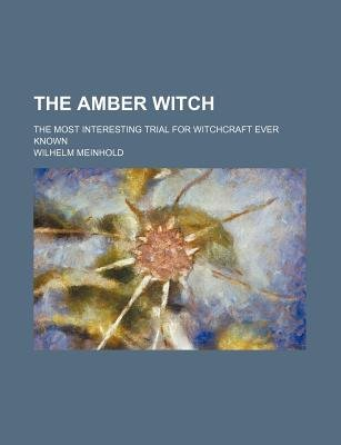 The Amber Witch; The Most Interesting Trial for Witchcraft Ever Known (Paperback): Wilhelm Meinhold