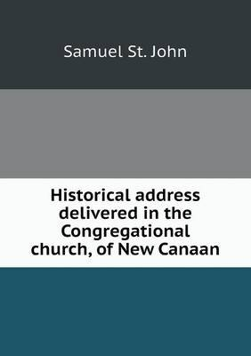 Historical Address Delivered in the Congregational Church, of New Canaan (Paperback): Samuel St. John