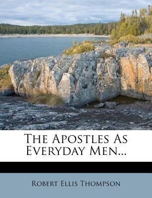 The Apostles as Everyday Men... (Paperback): Robert Ellis Thompson