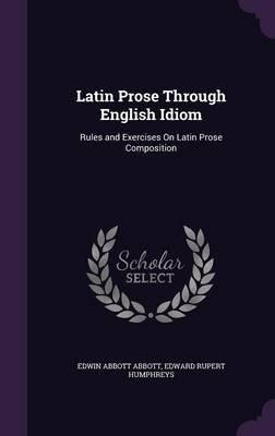 Latin Prose Through English Idiom - Rules and Exercises on Latin Prose Composition (Hardcover): Edwin Abbott Abbott, Edward...