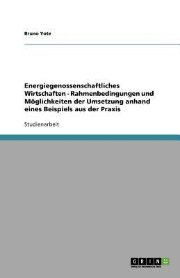 Energiegenossenschaftliches Wirtschaften - Rahmenbedingungen Und Moglichkeiten Der Umsetzung Anhand Eines Beispiels Aus Der...