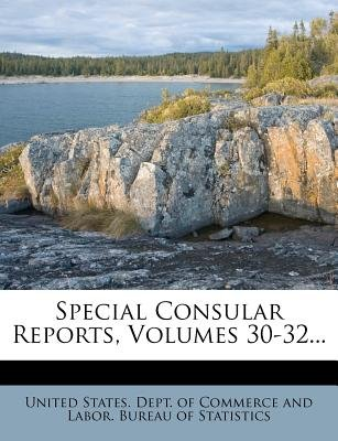 Special Consular Reports, Volumes 30-32... (Paperback): United States Dept of Commerce and Lab