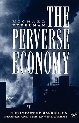 The Perverse Economy - The Impact of Markets on People and the Environment (Paperback, Revised): Michael Perelman
