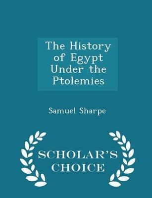 The History of Egypt Under the Ptolemies - Scholar's Choice Edition (Paperback): Samuel Sharpe