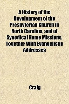 A History of the Development of the Presbyterian Church in North Carolina, and of Synodical Home Missions, Together with...