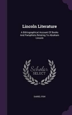 Lincoln Literature - A Bibliographical Account of Books and Pamphlets Relating to Abraham Lincoln (Hardcover): Daniel Fish