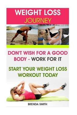 Weight Loss Journey - Don't Wish for a Good Body - Work for It. Start Your Weight Loss Workout Today (Paperback): Brenda...