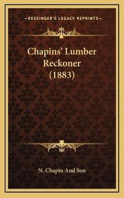 Chapinsa Acentsacentsa A-Acentsa Acents Lumber Reckoner (1883) (Hardcover): N. Chapin and Son