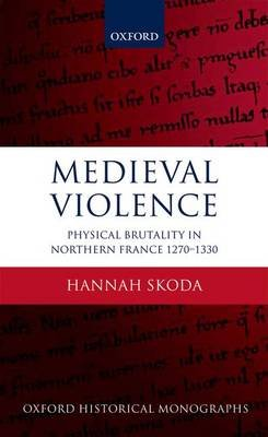 Medieval Violence - Physical Brutality in Northern France, 1270-1330 (Paperback): Hannah Skoda