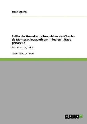 Sollte Die Gewaltenteilungslehre Des Charles de Montesquieu Zu Einem Idealen Staat Gehoren? (German, Paperback): Toralf Schenk
