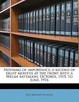 Nothing of Importance; A Record of Eight Months at the Front with a Welsh Battalion, October, 1915, to June, 1916 (Paperback):...