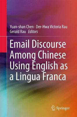Email Discourse Among Chinese Using English as a Lingua Franca 2016 (Hardcover): Gerald Rau, Yuan-Shan Chen, Der-Hwa Victoria...