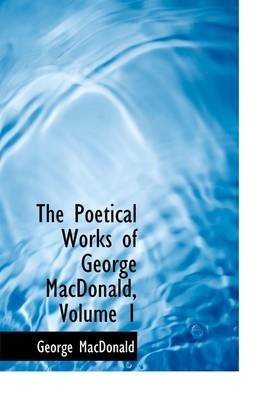 The Poetical Works of George MacDonald, Volume 1 (Hardcover): George MacDonald