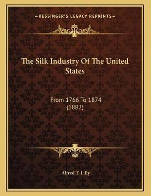The Silk Industry of the United States - From 1766 to 1874 (1882) (Paperback): Alfred T. Lilly