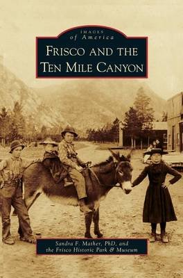 Frisco and the Ten Mile Canyon (Hardcover): Sandra F. Mather, The Frisco Historic Park & Museum
