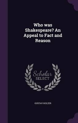 Who Was Shakespeare? an Appeal to Fact and Reason (Hardcover): Gustav Holzer
