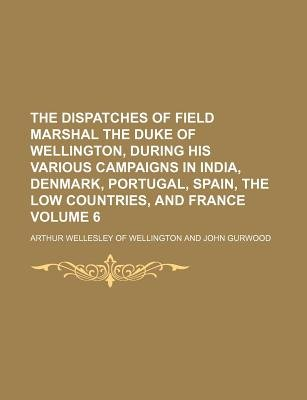 The Dispatches of Field Marshal the Duke of Wellington, During His Various Campaigns in India, Denmark, Portugal, Spain, the...