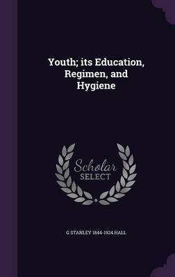 Youth; Its Education, Regimen, and Hygiene (Hardcover): G Stanley 1844-1924 Hall