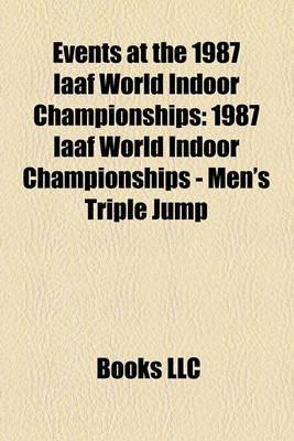 Events at the 1987 Iaaf World Indoor Championships - 1987 Iaaf World Indoor Championships - Men's Triple Jump (Paperback):...