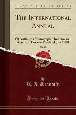 The International Annual, Vol. 12 - Of Anthony's Photographic Bulletin and American Process-Yearbook, for 1900 (Classic...