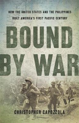 Bound by War - How the United States and the Philippines Built America's First Pacific Century (Hardcover): Christopher...
