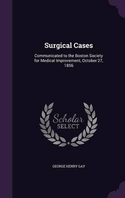 Surgical Cases - Communicated to the Boston Society for Medical Improvement, October 27, 1856 (Hardcover): George Henry Gay