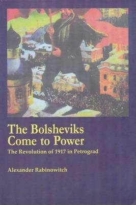 The Bolsheviks Come to Power - The Revolution of 1917 in Petrograd (Paperback): Alexander Rabinowitch