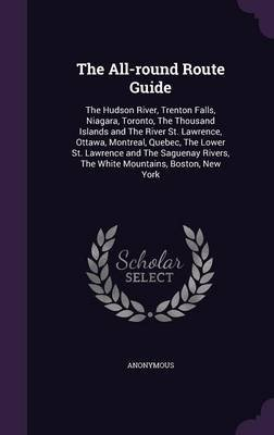 The All-Round Route Guide - The Hudson River, Trenton Falls, Niagara, Toronto, the Thousand Islands and the River St. Lawrence,...
