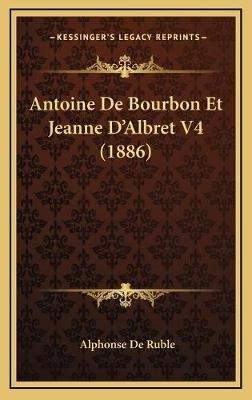 Antoine de Bourbon Et Jeanne D'Albret V4 (1886) (French, Hardcover): Alphonse De Ruble