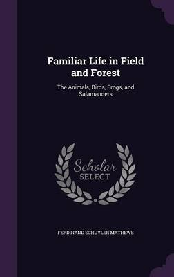 Familiar Life in Field and Forest - The Animals, Birds, Frogs, and Salamanders (Hardcover): Ferdinand Schuyler Mathews