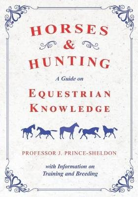 Horses and Hunting - A Guide on Equestrian Knowledge with Information on Training and Breeding (Paperback): Various, Professor...