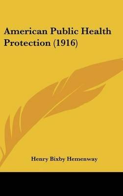 American Public Health Protection (1916) (Hardcover): Henry Bixby Hemenway