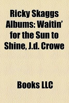 Ricky Skaggs Albums - Waitin' for the Sun to Shine, J.D. Crowe & the New South, Skaggs & Rice (Paperback): Books Llc,...